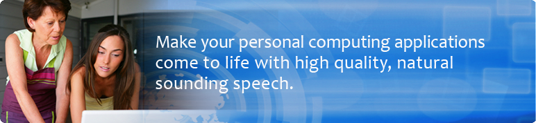 Make your personal computing applications come to life with high quality, natural sounding speech.